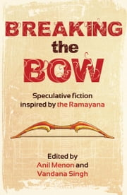 Breaking the Bow - Speculative Fiction Inspired by the Ramayana ebook by Anil Menon,Vandana Singh