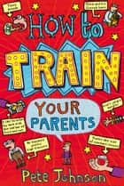 How To Train Your Parents ebook by Pete Johnson