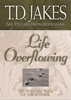 Life Overflowing (Six Pillars From Ephesians Book #4): The Spiritual Walk of the Believer ebook by T. D. Jakes
