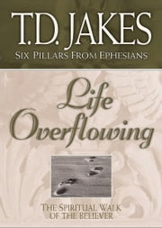Life Overflowing (Six Pillars From Ephesians Book #4): The Spiritual Walk of the Believer - The Spiritual Walk of the Believer ebook by T. D. Jakes