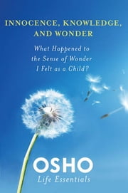 Innocence, Knowledge, and Wonder - What Happened to the Sense of Wonder I Felt as a Child? ebook by Osho