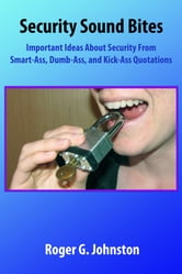 Security Sound Bites: Important Ideas About Security From Smart-Ass, Dumb-Ass, and Kick-Ass Quotations ebook by Roger Johnston