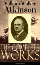 The Complete Works of William Walker Atkinson (Unabridged) - The Key To Mental Power Development & Efficiency, The Power of Concentration, Thought-Force in Business and Everyday Life, The Secret of Success, Mind Power, Raja Yoga, Self-Healing by Thought Force… ebook by William Walker Atkinson