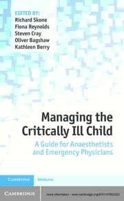 Managing the Critically Ill Child - A Guide for Anaesthetists and Emergency Physicians ebook by Dr Richard Skone,Dr Fiona Reynolds,Dr Steven Cray,Dr Oliver Bagshaw,Dr Kathleen Berry