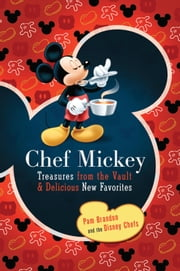 Chef Mickey - Treasures from the Vault & Delicious New Favorites ebook by Pam Brandon,The Disney Chefs