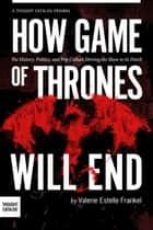 How Game of Thrones Will End: The History, Politics, and Pop Culture Driving the Show to its Finish ebook by Valerie Estelle Frankel