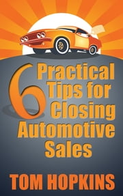 6 Practical Tips for Closing Automotive Sales ebook by Tom Hopkins