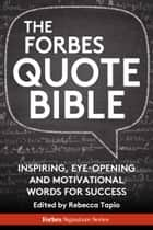 The Forbes Quote Bible: Inspiring, Eye-Opening And Motivational Words For Success ebook by Edited by Rebecca Tapio