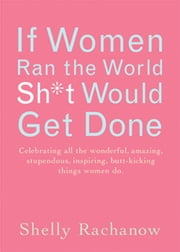 If Women Ran the World, Sh*t Would Get Done - Celebrating All the Wonderful, Amazing, Stupendous, Inspiring, Butt-kicking Things Women Do ebook by Shelly Rachanow