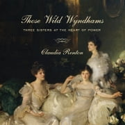 Those Wild Wyndhams - Three Sisters at the Heart of Power audiobook by Claudia Renton