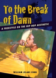 To the Break of Dawn - A Freestyle on the Hip Hop Aesthetic ebook by William Jelani Cobb