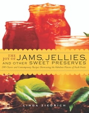 The Joy of Jams, Jellies, & Other Sweet Preserves - 200 Classic and Contemporary Recipes Showcasing the Fabulous Flavors of Fresh Fruits ebook by Linda Ziedrich