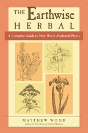 The Earthwise Herbal - A Complete Guide to New World Medicinal Plants ebook by Matthew Wood