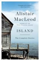 Island: The Complete Stories ebook by Alistair MacLeod