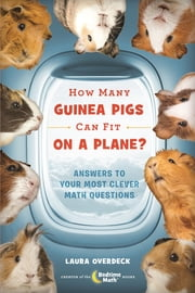 How Many Guinea Pigs Can Fit on a Plane? - Answers to Your Most Clever Math Questions ebook by Laura Overdeck