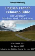 English French Cebuano Bible - The Gospels IV - Matthew, Mark, Luke & John - King James 1611 - La Sainte 1887 - Cebuano Ang Biblia, Bugna Version 1917 ebook by TruthBeTold Ministry, Joern Andre Halseth, King James