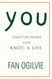 You - SELECTED POEMS AND KNOT: A LIFE ebook by Fan Ogilvie