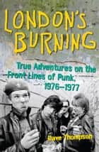 London's Burning - True Adventures on the Front Lines of Punk, 19761977 ebook by Dave Thompson