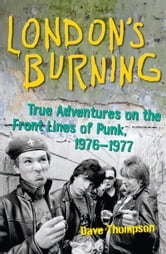 London's Burning: True Adventures on the Front Lines of Punk, 1976-1977 - True Adventures on the Front Lines of Punk, 1976–1977 ebook by Dave Thompson