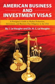 AMERICAN BUSINESS AND INVESTMENT VISAS - A Foreigner's Guide to Market Evaluation, Investment, and ebook by J. Le. Vaughn; Dr. H. C. La Vaughn