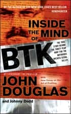 Inside the Mind of BTK - The True Story Behind the Thirty-Year Hunt for the Notorious Wichita Serial Killer ebook by Johnny Dodd, John E. Douglas