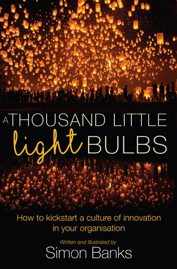 A Thousand Little Lightbulbs - How to Kickstart a Culture of Innovation in Your Organisation ebook by Simon Banks
