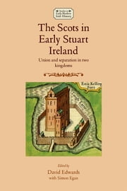 The Scots In Early Stuart Ireland - Union and separation in two kingdoms ebook by Simon Egan,David Edwards