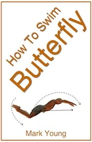 How To Swim Butterfly - A Step-By-Step Guide For Beginners Learning Butterfly Technique ebook by Mark Young