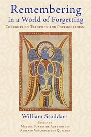 Remembering in a World of Forgetting - Thoughts on Tradition and Postmodernism ebook by William Stoddart