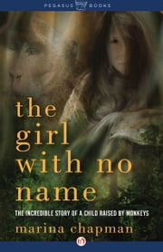 The Girl with No Name - The Incredible Story of a Child Raised by Monkeys ebook by Marina Chapman,Lynne Barrett-Lee