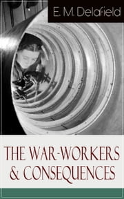 The War-Workers & Consequences: Two Novels From the Renowned Author of The Diary of a Provincial Lady, Thank Heaven Fasting, Faster! Faster! & The Way Things Are ebook by E.  M.  Delafield
