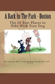 A Bark In The Park-Boston: The 20 Best Places To Hike With Your Dog ebook by Doug Gelbert