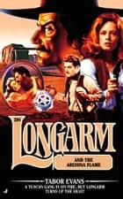 Longarm #294/Arizona Flame - Longarm and the Arizona Flame eBook by Tabor Evans