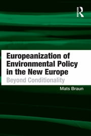 Europeanization of Environmental Policy in the New Europe - Beyond Conditionality ebook by Mats Braun