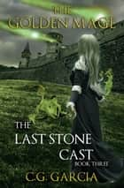 The Last Stone Cast - The Golden Mage, #3 ebook by C.G. Garcia