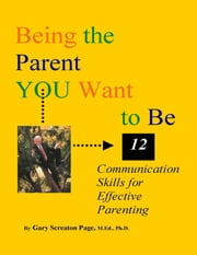 Being the Parent YOU Want to Be: 12 Communication Skills for Effective Parenting ekitaplar by Gary Screaton Page