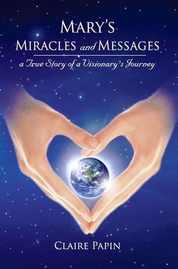 Mary's Miracles and Messages: A True Story of a Visionary's Journey ebook by Claire Papin