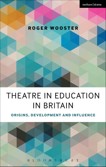 Theatre in Education in Britain - Origins, Development and Influence ebook by Roger Wooster