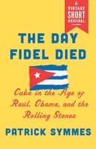 The Day Fidel Died - Cuba in the Age of Raúl, Obama, and the Rolling Stones ebook by Patrick Symmes