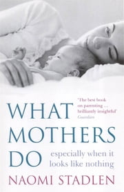 What Mothers Do - especially when it looks like nothing ebook by Naomi Stadlen
