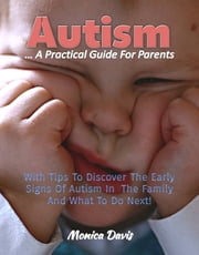 Autism A Practical Guide For Parents: With Tips To Discover Early Signs Of Autism In The Family And What To Do Next! ebook by Monica Davis