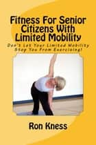 Fitness For Senior Citizens With Limited Mobility - Senior Health, #2 ebook by Ron Kness