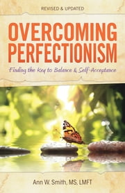 Overcoming Perfectionism - Finding the Key to Balance and Self-Acceptance ebook by Ann Smith, MS, LMFT