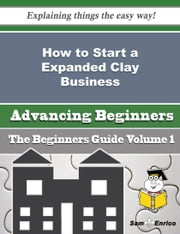 How to Start a Expanded Clay Business (Beginners Guide) ebook by Aleen Sledge,Sam Enrico