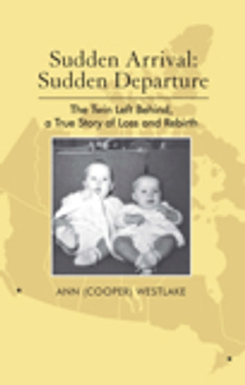 Sudden Arrival: Sudden Departure - The Twin Left Behind, a True Story of Loss and Rebirth ebook by Ann Westlake