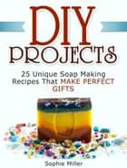 Diy Projects: 25 Unique Soap Making Recipes That Make Perfect Gifts ebook by Sophie Miller