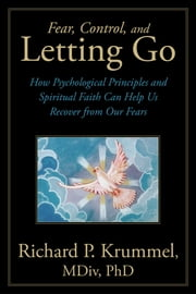 Fear, Control, and Letting Go - How Psychological Principles and Spiritual Faith Can Help Us Recover from Our Fears ebook by Richard P. Krummel, MDiv, PhD