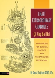 Eight Extraordinary Channels - Qi Jing Ba Mai - A Handbook for Clinical Practice and Nei Dan Inner Meditation ebook by David Twicken