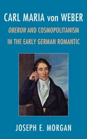 Carl Maria von Weber - Oberon and Cosmopolitanism in the Early German Romantic ebook by Joseph E. Morgan
