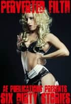 Perverted Filth: Six Dirty Stories ebook by AE Publications